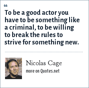 Nicolas Cage: To be a good actor you have to be something like a criminal, to be willing to break the rules to strive for something new.