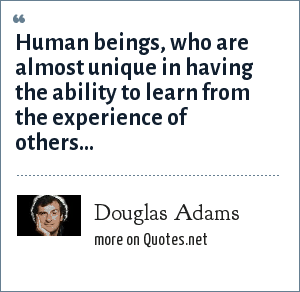 Douglas Adams: Human beings, who are almost unique in having the ability to learn from the experience of others…