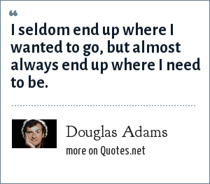 Douglas Adams: I seldom end up where I wanted to go, but almost always end up where I need to be.