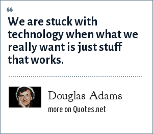 Douglas Adams: We are stuck with technology when what we really want is just stuff that works.