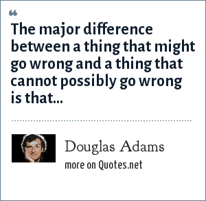 Douglas Adams: The major difference between a thing that might go wrong and a thing that cannot possibly go wrong is that…