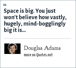 Douglas Adams: Space is big. You just won't believe how vastly, hugely, mind-bogglingly big it is…