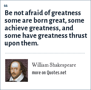William Shakespeare: Be not afraid of greatness some are born great, some achieve greatness, and some have greatness thrust upon them.