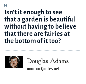 Douglas Adams: Isn't it enough to see that a garden is beautiful without having to believe that there are fairies at the bottom of it too?
