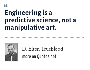 D. Elton Trueblood: Engineering is a predictive science, not a manipulative art.