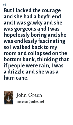 John Green: But I lacked the courage and she had a boyfriend and I was gawky and she was gorgeous and I was hopelessly boring and she was endlessly fascinating so I walked back to my room and collapsed on the bottom bunk, thinking that if people were rain, I was a drizzle and she was a hurricane.