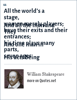 William Shakespeare: All the world's a stage,And all the men and women merely players.They have their exits and their entrances,And one man in his time plays many parts,His acts being seven ages.