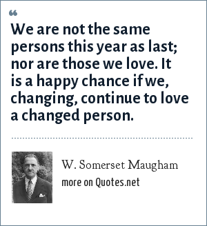 W. Somerset Maugham: We are not the same persons this year as last; nor are those we love. It is a happy chance if we, changing, continue to love a changed person.
