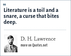 D. H. Lawrence: Literature is a toil and a snare, a curse that bites deep.