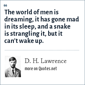 D. H. Lawrence: The world of men is dreaming, it has gone mad in its sleep, and a snake is strangling it, but it can't wake up.
