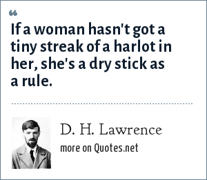 D. H. Lawrence: If a woman hasn't got a tiny streak of a harlot in her, she's a dry stick as a rule.