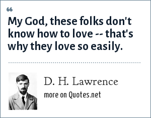 D. H. Lawrence: My God, these folks don't know how to love -- that's why they love so easily.