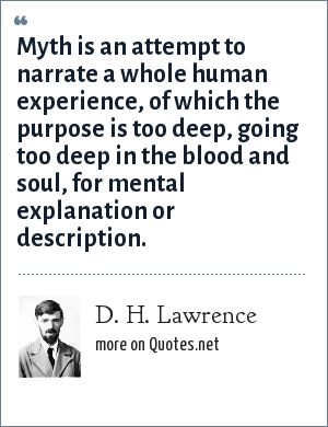 D. H. Lawrence: Myth is an attempt to narrate a whole human experience, of which the purpose is too deep, going too deep in the blood and soul, for mental explanation or description.