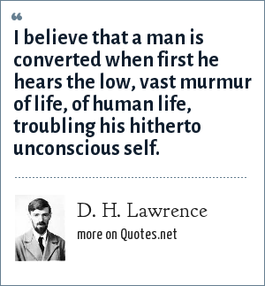 D. H. Lawrence: I believe that a man is converted when first he hears the low, vast murmur of life, of human life, troubling his hitherto unconscious self.
