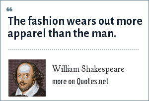 William Shakespeare: The fashion wears out more apparel than the man.