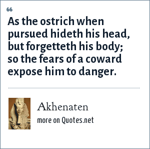 Akhenaten: As the ostrich when pursued hideth his head, but forgetteth his body; so the fears of a coward expose him to danger.