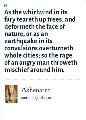 Akhenaten: As the whirlwind in its fury teareth up trees, and deformeth the face of nature, or as an earthquake in its convulsions overturneth whole cities; so the rage of an angry man throweth mischief around him.