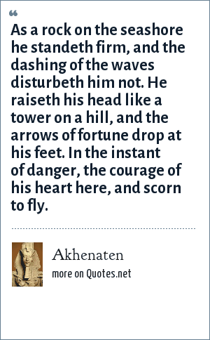 Akhenaten: As a rock on the seashore he standeth firm, and the dashing of the waves disturbeth him not. He raiseth his head like a tower on a hill, and the arrows of fortune drop at his feet. In the instant of danger, the courage of his heart here, and scorn to fly.