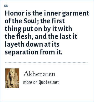Akhenaten: Honor is the inner garment of the Soul; the first thing put on by it with the flesh, and the last it layeth down at its separation from it.