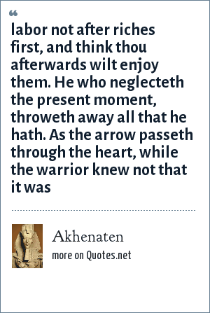 Akhenaten: labor not after riches first, and think thou afterwards wilt enjoy them. He who neglecteth the present moment, throweth away all that he hath. As the arrow passeth through the heart, while the warrior knew not that it was