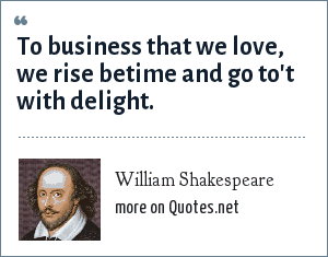 William Shakespeare: To business that we love, we rise betime and go to't with delight.