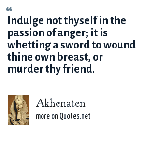 Akhenaten: Indulge not thyself in the passion of anger; it is whetting a sword to wound thine own breast, or murder thy friend.