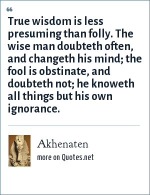 Akhenaten: True wisdom is less presuming than folly. The wise man doubteth often, and changeth his mind; the fool is obstinate, and doubteth not; he knoweth all things but his own ignorance.