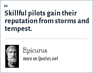 Epicurus: Skillful pilots gain their reputation from storms and tempest.