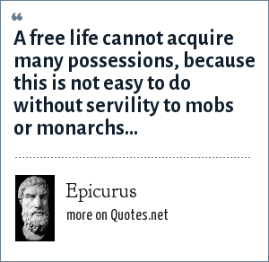 Epicurus: A free life cannot acquire many possessions, because this is not easy to do without servility to mobs or monarchs...