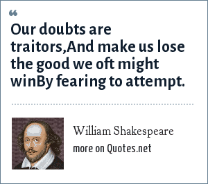 William Shakespeare: Our doubts are traitors,And make us lose the good we oft might winBy fearing to attempt.