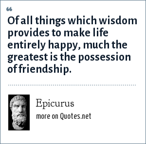 Epicurus: Of all things which wisdom provides to make life entirely happy, much the greatest is the possession of friendship.