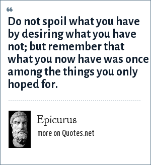 Epicurus: Do not spoil what you have by desiring what you have not; but remember that what you now have was once among the things you only hoped for.