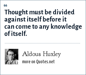 Aldous Huxley: Thought must be divided against itself before it can come to any knowledge of itself.