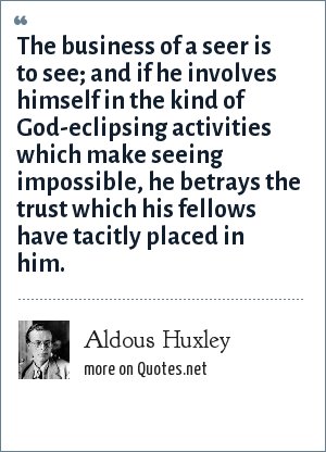 Aldous Huxley: The business of a seer is to see; and if he involves himself in the kind of God-eclipsing activities which make seeing impossible, he betrays the trust which his fellows have tacitly placed in him.