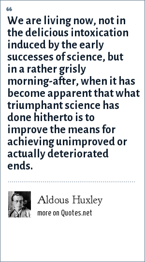 Aldous Huxley: We are living now, not in the delicious intoxication induced by the early successes of science, but in a rather grisly morning-after, when it has become apparent that what triumphant science has done hitherto is to improve the means for achieving unimproved or actually deteriorated ends.