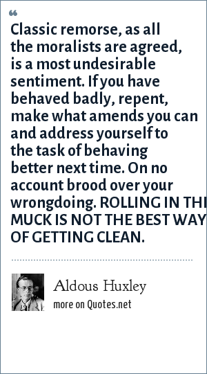 Aldous Huxley: Classic remorse, as all the moralists are agreed, is a most undesirable sentiment. If you have behaved badly, repent, make what amends you can and address yourself to the task of behaving better next time. On no account brood over your wrongdoing. ROLLING IN THE MUCK IS NOT THE BEST WAY OF GETTING CLEAN.