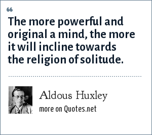 Aldous Huxley: The more powerful and original a mind, the more it will incline towards the religion of solitude.