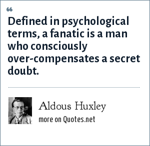 Aldous Huxley: Defined in psychological terms, a fanatic is a man who consciously over-compensates a secret doubt.