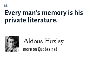Aldous Huxley: Every man's memory is his private literature.