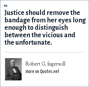 Robert G. Ingersoll: Justice should remove the bandage from her eyes long enough to distinguish between the vicious and the unfortunate.