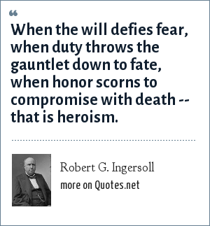Robert G. Ingersoll: When the will defies fear, when duty throws the gauntlet down to fate, when honor scorns to compromise with death -- that is heroism.