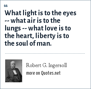 Robert G. Ingersoll: What light is to the eyes -- what air is to the lungs -- what love is to the heart, liberty is to the soul of man.