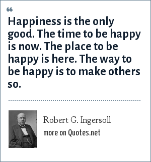 Robert G. Ingersoll: Happiness is the only good. The time to be happy is now. The place to be happy is here. The way to be happy is to make others so.