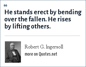 Robert G. Ingersoll: He stands erect by bending over the fallen. He rises by lifting others.