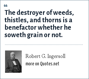 Robert G. Ingersoll: The destroyer of weeds, thistles, and thorns is a benefactor whether he soweth grain or not.