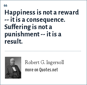 Robert G. Ingersoll: Happiness is not a reward -- it is a consequence. Suffering is not a punishment -- it is a result.