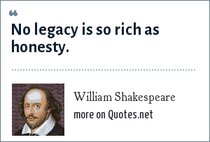 William Shakespeare: No legacy is so rich as honesty.