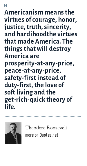 Theodore Roosevelt: Americanism means the virtues of courage, honor, justice, truth, sincerity, and hardihoodthe virtues that made America. The things that will destroy America are prosperity-at-any-price, peace-at-any-price, safety-first instead of duty-first, the love of soft living and the get-rich-quick theory of life.