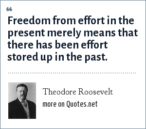 Theodore Roosevelt: Freedom from effort in the present merely means that there has been effort stored up in the past.