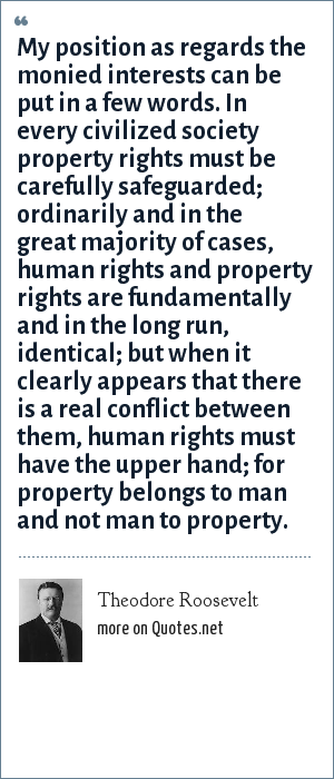 Theodore Roosevelt: My position as regards the monied interests can be put in a few words. In every civilized society property rights must be carefully safeguarded; ordinarily and in the great majority of cases, human rights and property rights are fundamentally and in the long run, identical; but when it clearly appears that there is a real conflict between them, human rights must have the upper hand; for property belongs to man and not man to property.